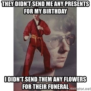 Karate Kid - They didn't send me any presents for my birthday I didn't send them any flowers for their funeral