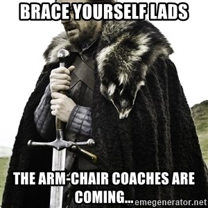 Brace Yourself Meme - Brace Yourself Lads The arm-chair coaches are coming...