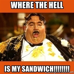 Fat Guy - WHERE THE HELL IS MY SANDWICH!!!!!!!!