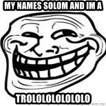 Troll Faceee - My names solom and im a  TRololololololo