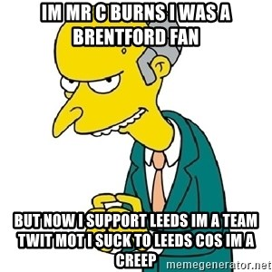 Mr Burns meme - Im mr c burns i was a brentford fan But now i support leeds im a team  twit MOT i suck to leeds cos im a creep