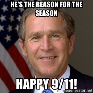 George Bush - He's the reason FOR THE SEASON Happy 9/11!