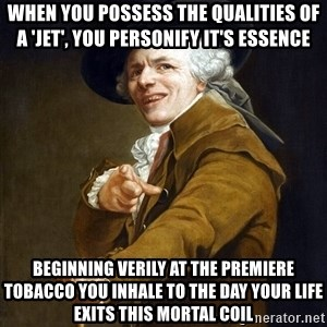 Joseph Ducreaux - When you possess the qualities of a 'jet', you personify it's essence  Beginning verily at the premiere tobacco you inhale to the day your life exits this mortal coil