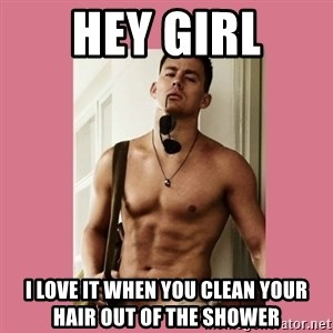 Hey Girl Channing Tatum - Hey girl i love it when you clean your hair out of the shower