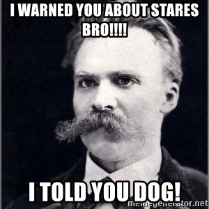 Nietzsche - I warned you about stares bro!!!! I told you dog!