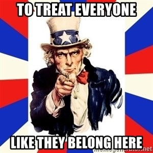 uncle sam i want you - to treat everyone  like they belong here