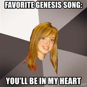 Musically Oblivious 8th Grader - Favorite Genesis song: You'll be in my heart
