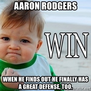 Win Baby - aaron rodgers when he finds out he finally has a great defense, too.