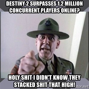 R. Lee Ermey - DESTINY 2 SURPASSES 1.2 MILLION CONCURRENT PLAYERS ONLINE? holy shit i didn't know they stacked shit that high!