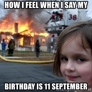 Disaster Girl - how i feel when i say my birthday is 11 september
