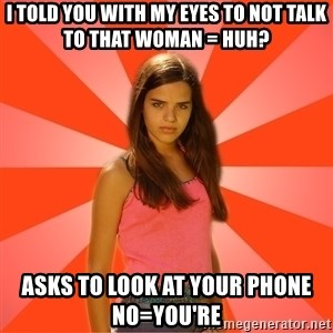 Jealous Girl - I told you with my eyes to not talk to that woman = Huh? asks to look at your Phone  no=you're