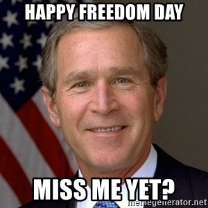 George Bush - Happy freedom Day Miss me yet?
