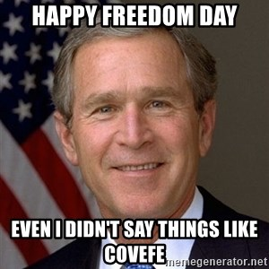 George Bush - Happy Freedom Day Even I didn't say things like covefe
