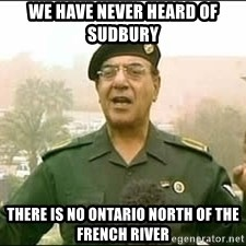 Baghdad Bob - We Have Never Heard of Sudbury There is no ontario north of the french river