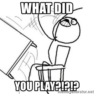 Flip table meme - What did You Play?!?!?