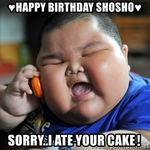 Fat Asian Kid - ♥Happy birthday shosho♥ Sorry..i ate your cake❗