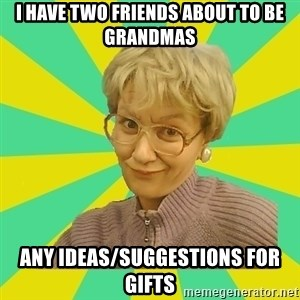 Sexual Innuendo Grandma - I have two friends about to be grandmas any ideas/suggestions for gifts