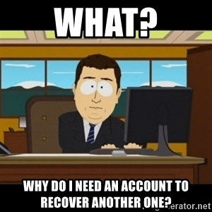 and they're gone - What? why do i need an account to recover another one?