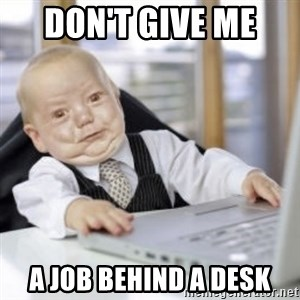 Working Babby - don't give me  a job behind a desk
