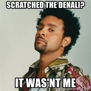 Shaggy. It wasn't me - Scratched the Denali? It was'nt me
