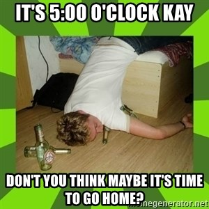 go home you,r drunk - It's 5:00 o'clock Kay Don't you think maybe it's time to go home?