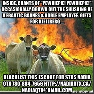 """Evil Cows - Inside, chants of """"PewDiePie! PewDiePie!"""" occasionally drown out the shushing of a frantic Barnes & Noble employee. Gifts for Kjellberg ... blacklist this escort for stds NADIA QTX 780-884-7656 http://nadiaqtx.ca/  nadiaqtx@gmail.com"""