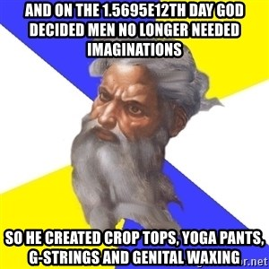 God - And on the 1.5695e12th day God decided men no longer needed imaginations So he created crop tops, yoga pants, g-strings and genital waxing