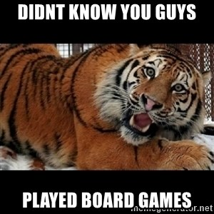 Sarcasm Tiger - Didnt know you guys  PLAYED BOARD GAMES