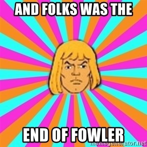 He-Man - And folks was the  End of fowler