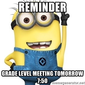 Despicable Me Minion - Reminder GRADE LEVEL MEETING TOMORROW 7:50