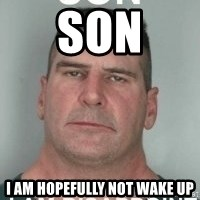 son i am disappoint - Son I am Hopefully not wake up