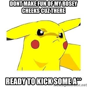 Pikachu - dont make fun of my rosey cheeks cuz there ready to kick some a**