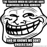 Troll Faceee - the teacher when he says we have homework on real numbers and he knows we dont understand