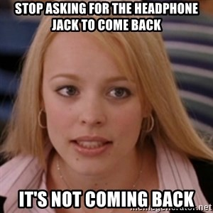 mean girls - STOP ASKING FOR THE HEADPHONE JACK TO COME BACK IT'S NOT COMING BACK