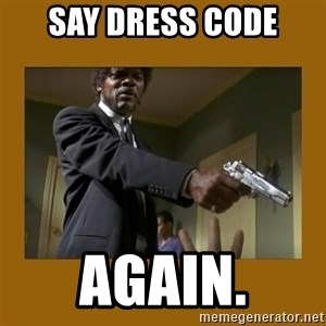 say what one more time - SAY DRESS CODE AGAIN.