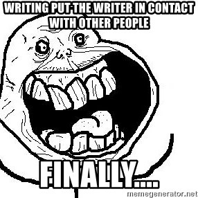 Happy Forever Alone - writing put the writer in contact with other people Finally....