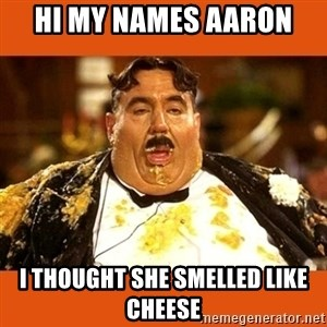 Fat Guy - Hi my names aaron  I thought she smelled like cheese
