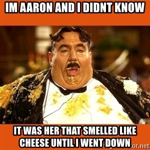 Fat Guy - Im aaron and i didnt know It was her that smelled like cheese until i went down