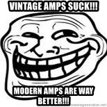 Troll Faceee - Vintage amps suck!!! modern amps are way better!!!