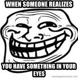 Troll Faceee - when someone realizes you have something in your eyes