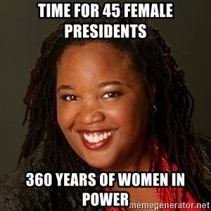 Educated Black Woman - Time for 45 female presidents  360 years of women in power
