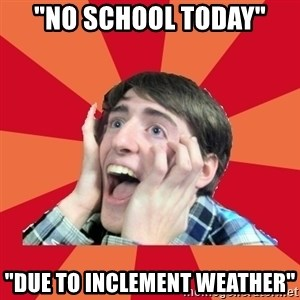 """Super Excited - """"no school today"""" """"due to inclement weather"""""""