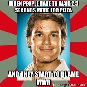 DEXTER MORGAN  - When people have to wait 2.3 seconds more for pizza And they start to blame mwr
