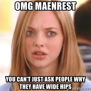 OMG KAREN - OMG Maenrest you can't just ask people why they have wide hips