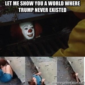 Pennywise in sewer - Let me show you a world where trump never existed