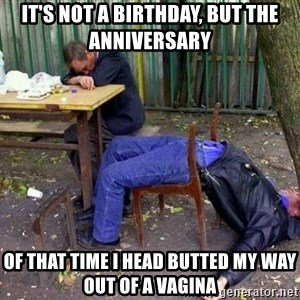 drunk - It's NOT A BIRTHDAY, but the ANNIVERSARY  Of that TIME I HEAD BUTTED MY WAY OUT OF A vagina