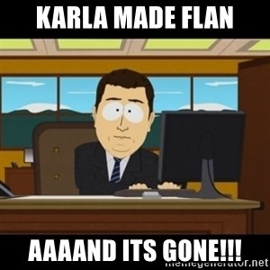and they're gone - Karla made flan AaaAnd its gone!!!
