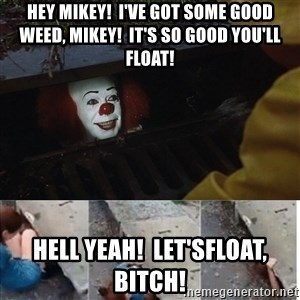 Pennywise in sewer - Hey Mikey!  I've got some good weed, Mikey!  It's so good you'll float! Hell yeah!  Let'sfloat, bitch!
