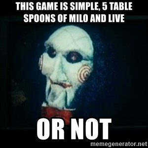 SAW - I wanna play a game - This game is simple, 5 table spoons of milo and live or not