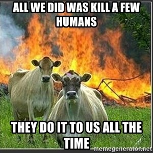Evil Cows - All we did was kill a few humans They do it to us all the time
